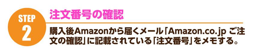 注文番号の確認…購入後、Amazonから届く「Amazon.co.jp ご注文の確認」メールに記載されている「注文番号」をメモ