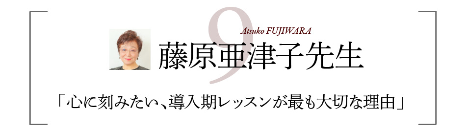 藤原亜津子先生 「心に刻みたい、導入期レッスンが最も大切な理由」