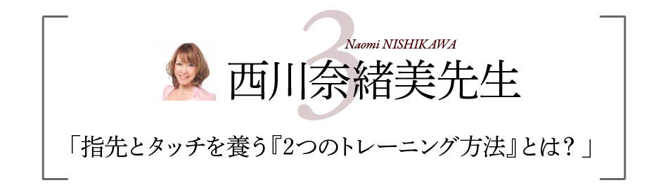 西川奈緒美先生 「指先とタッチを養う『2つのトレーニング方法』とは?」