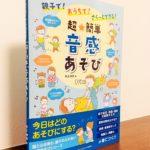 親子の遊びをもっと音感につなげるアイデアがたくさん「超★簡単 音感あそび」  井上 明美・著