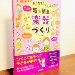 ピアノ教室のグループレッスンやイベントで活躍しそうな一冊「親子で!おうちで!さくっとできる!超★簡単 楽器づくり」井上明美・著